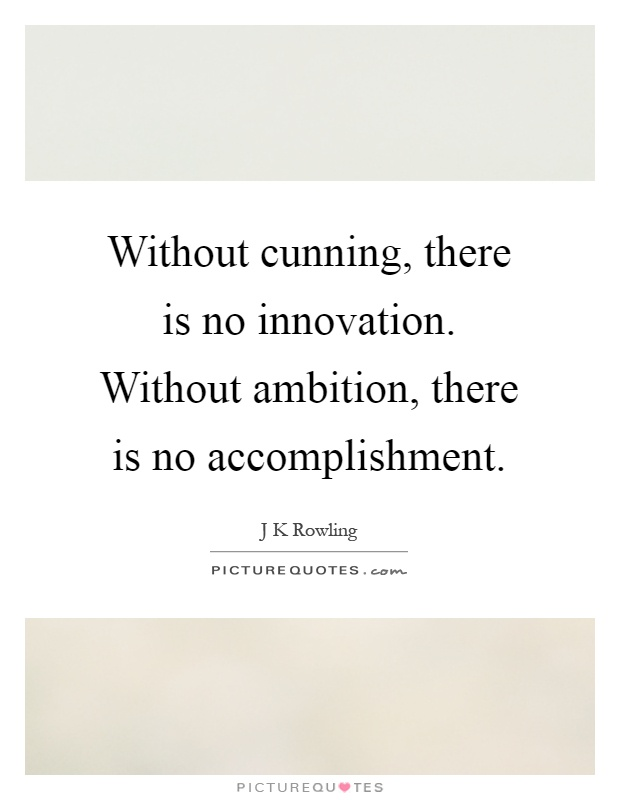 Without cunning, there is no innovation. Without ambition, there is no accomplishment Picture Quote #1