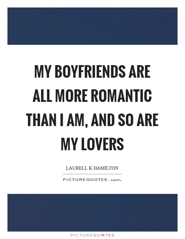 My boyfriends are all more romantic than I am, and so are my lovers Picture Quote #1