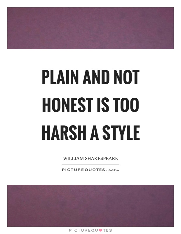 Plain and not honest is too harsh a style Picture Quote #1