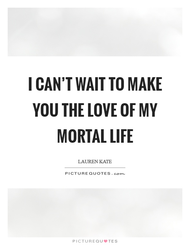 I can't wait to make you the love of my mortal life Picture Quote #1