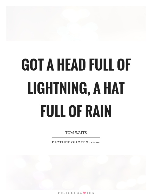 Got a head full of lightning, a hat full of rain Picture Quote #1