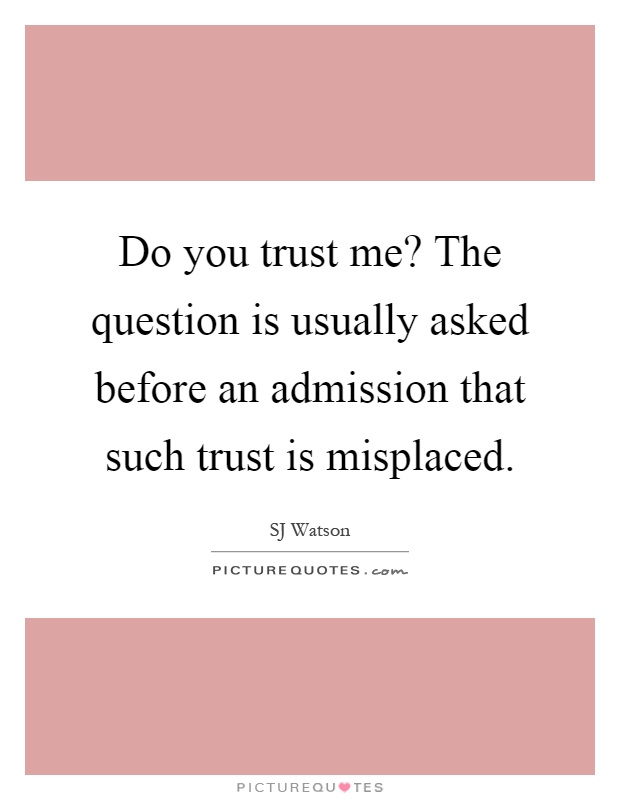 Do you trust me? The question is usually asked before an admission that such trust is misplaced Picture Quote #1