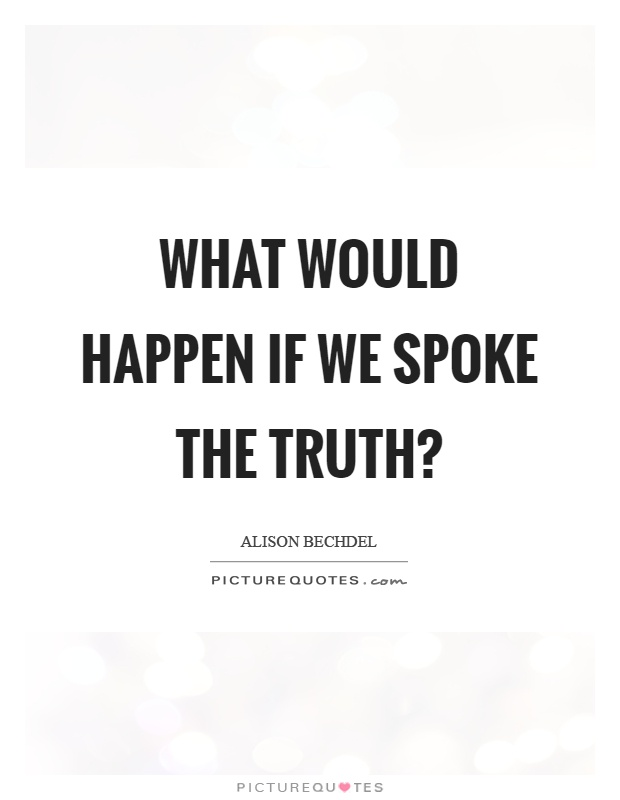 What would happen if we spoke the truth? Picture Quote #1