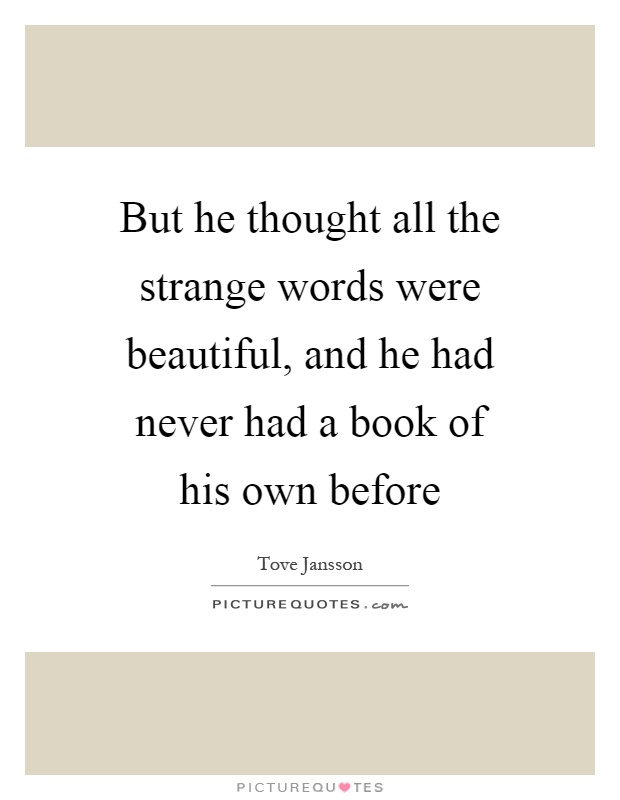 But he thought all the strange words were beautiful, and he had never had a book of his own before Picture Quote #1
