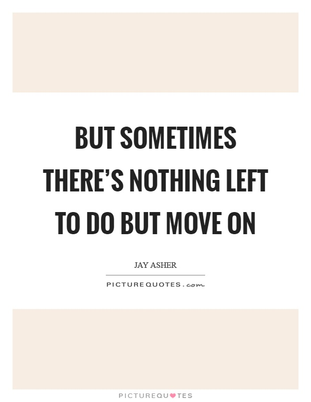But sometimes there's nothing left to do but move on Picture Quote #1