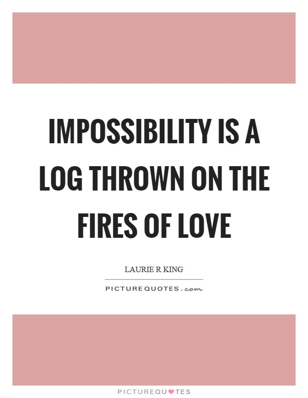 Impossibility is a log thrown on the fires of love Picture Quote #1