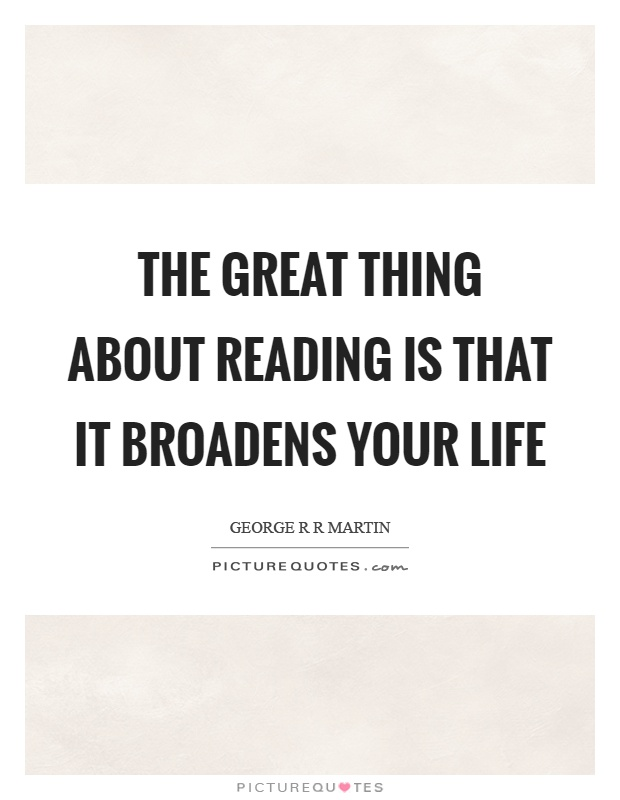 The great thing about reading is that it broadens your life Picture Quote #1