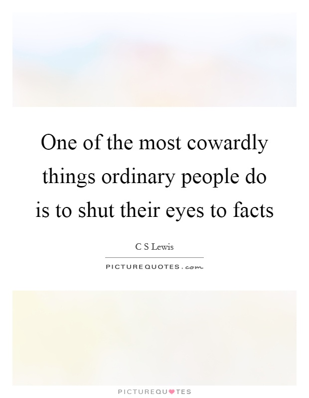 One of the most cowardly things ordinary people do is to shut their eyes to facts Picture Quote #1