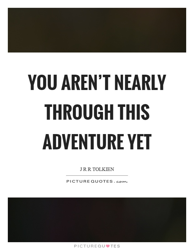 You aren't nearly through this adventure yet Picture Quote #1