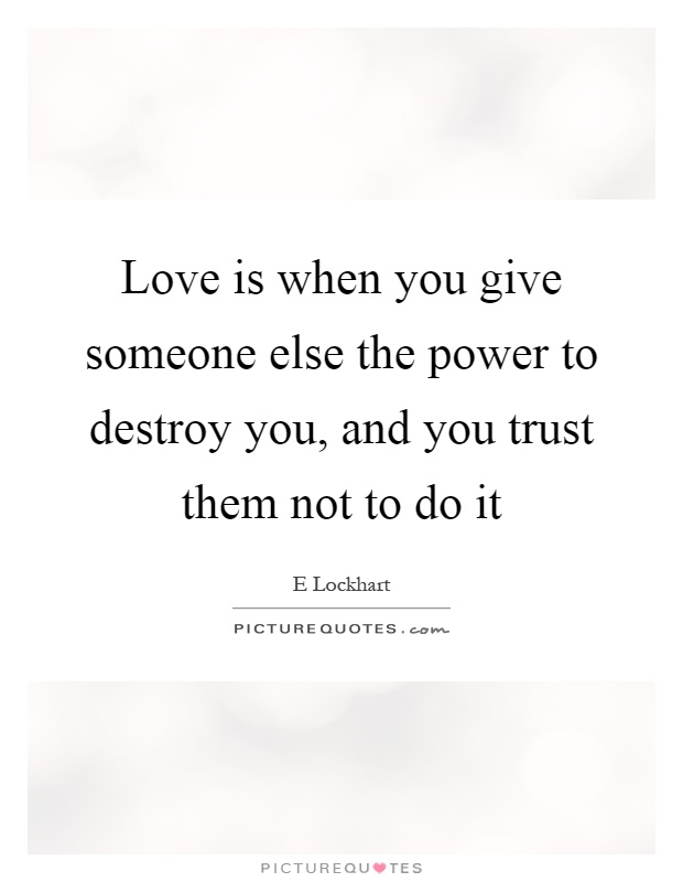 Love is when you give someone else the power to destroy you, and you trust them not to do it Picture Quote #1
