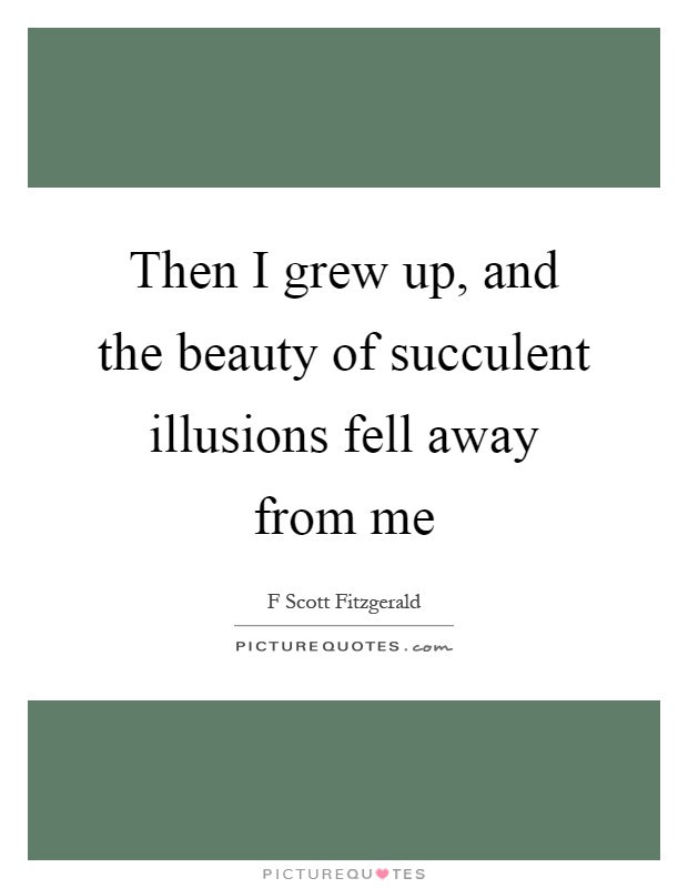 Then I grew up, and the beauty of succulent illusions fell away from me Picture Quote #1