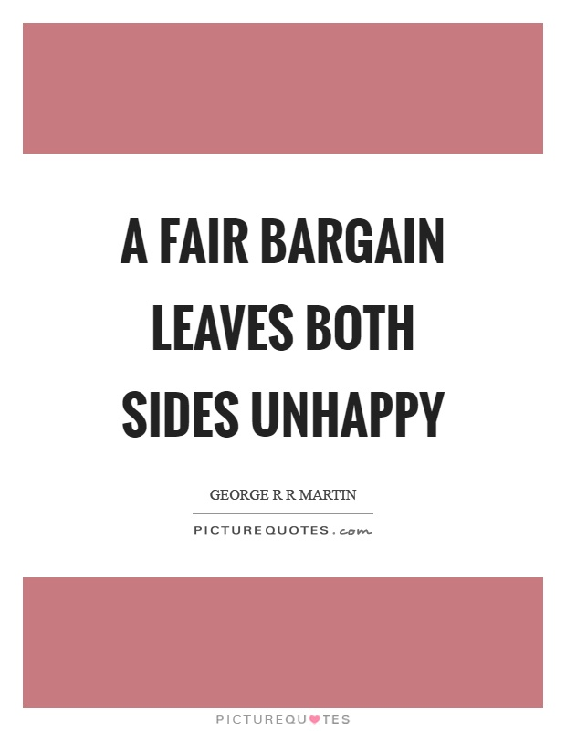 A fair bargain leaves both sides unhappy Picture Quote #1