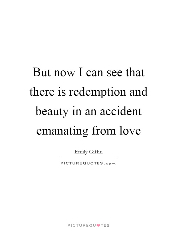 But now I can see that there is redemption and beauty in an accident emanating from love Picture Quote #1