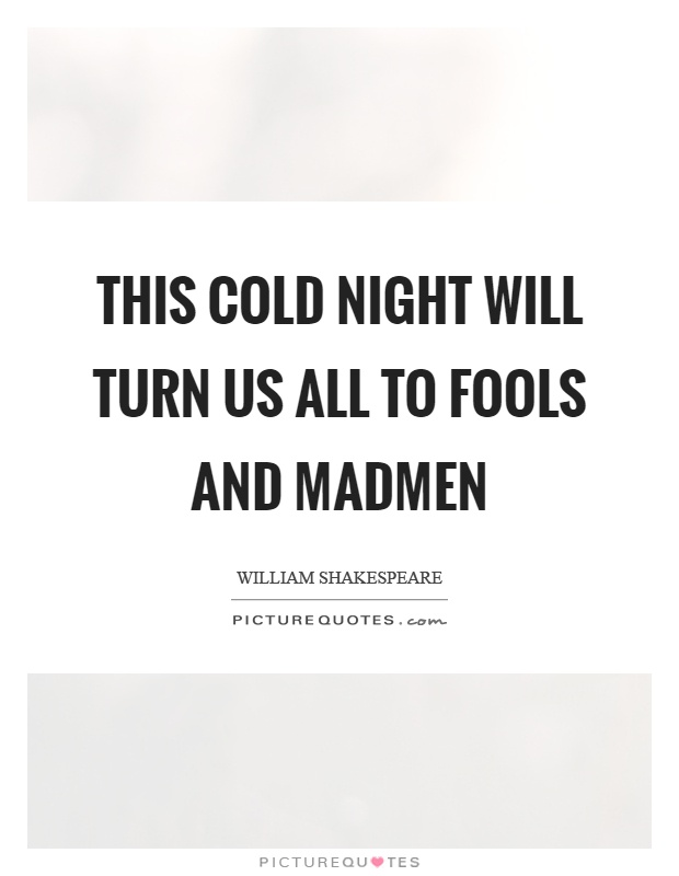 This cold night will turn us all to fools and madmen Picture Quote #1
