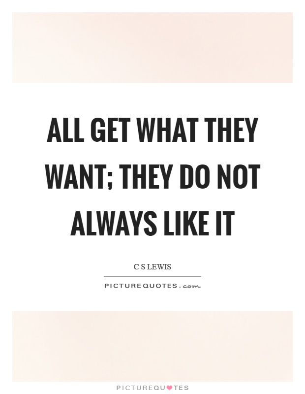 All get what they want; they do not always like it Picture Quote #1