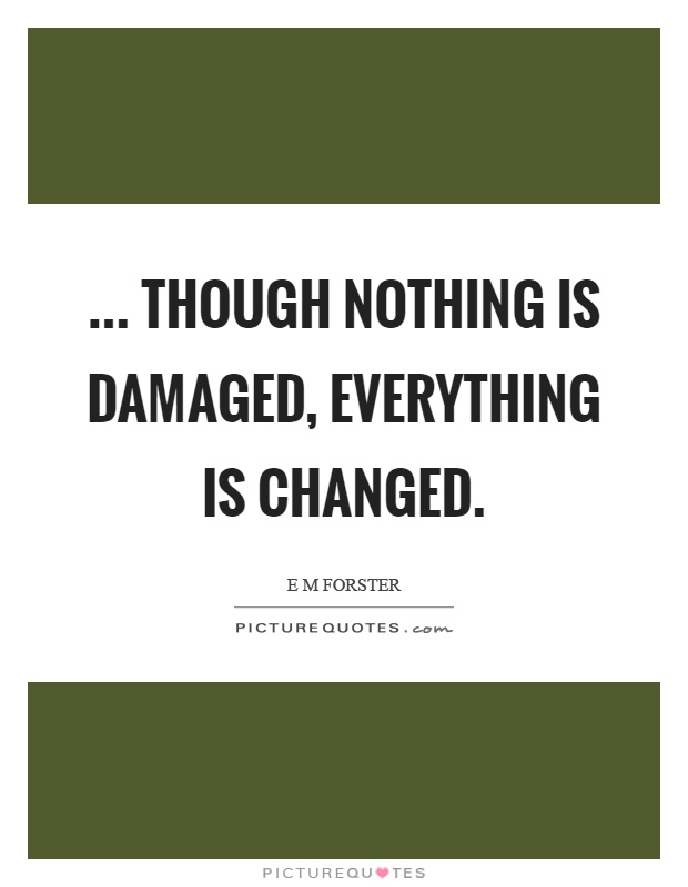 ... though nothing is damaged, everything is changed Picture Quote #1