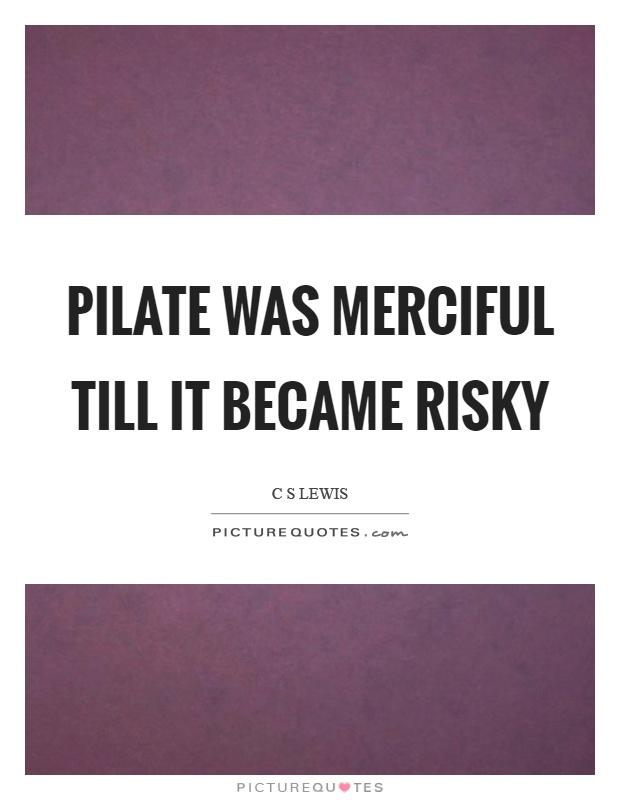Pilate was merciful till it became risky Picture Quote #1