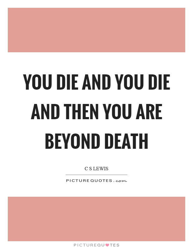 You die and you die and then you are beyond death Picture Quote #1