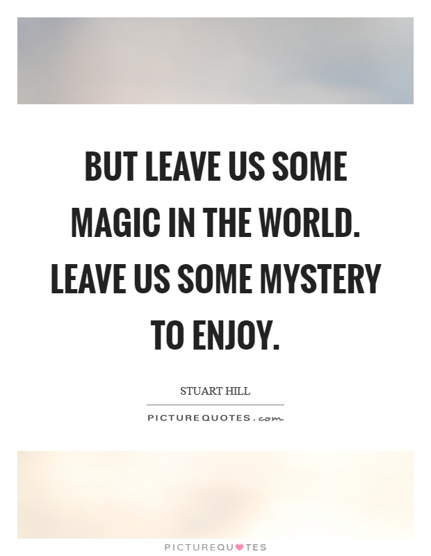 But leave us some magic in the world. Leave us some mystery to enjoy Picture Quote #1