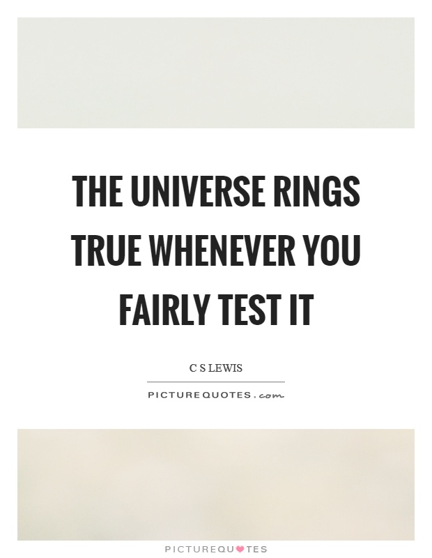 The universe rings true whenever you fairly test it Picture Quote #1