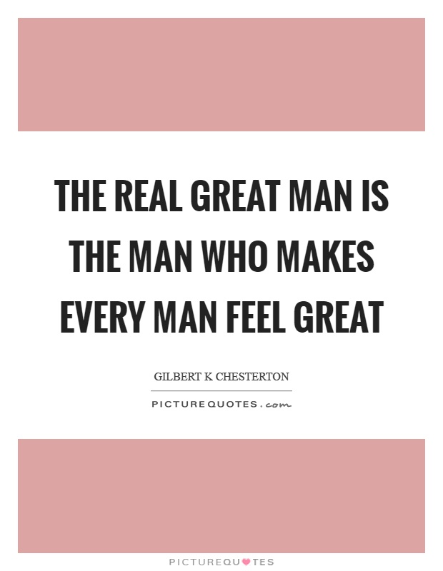 The real great man is the man who makes every man feel great Picture Quote #1