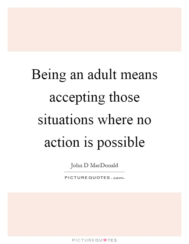 Being an adult means accepting those situations where no action is possible Picture Quote #1
