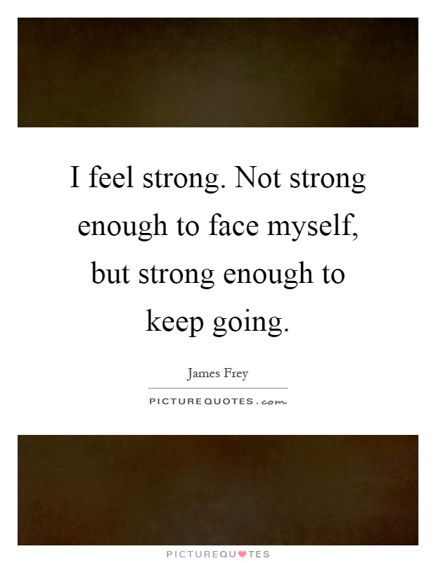 I feel strong. Not strong enough to face myself, but strong enough to keep going Picture Quote #1