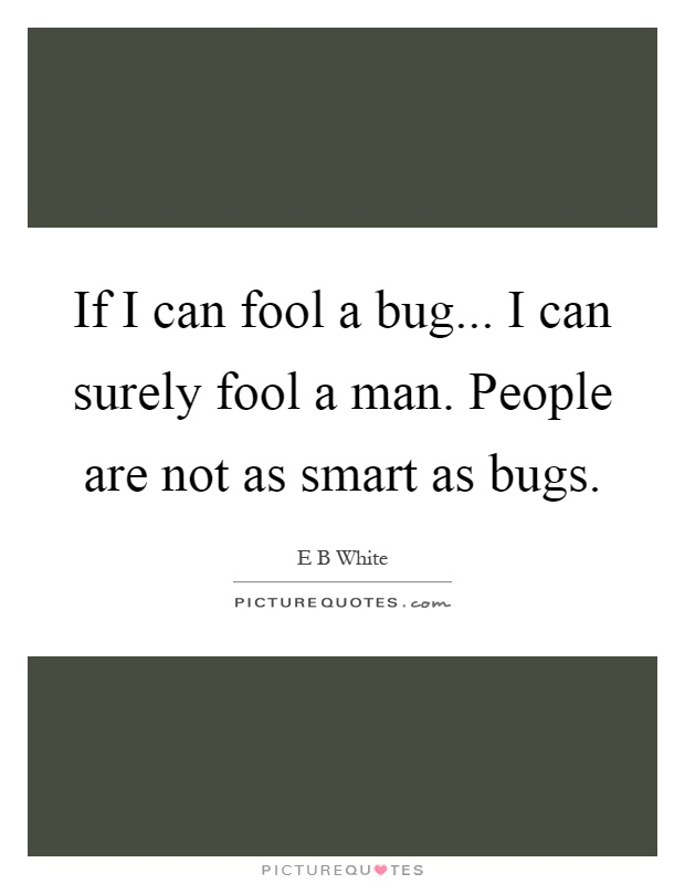 If I can fool a bug... I can surely fool a man. People are not as smart as bugs Picture Quote #1