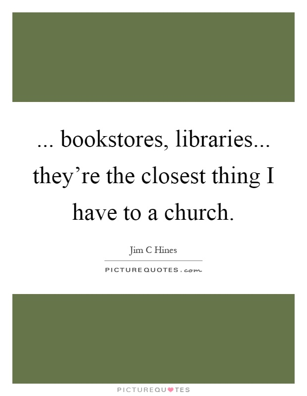 ... bookstores, libraries... they're the closest thing I have to a church Picture Quote #1