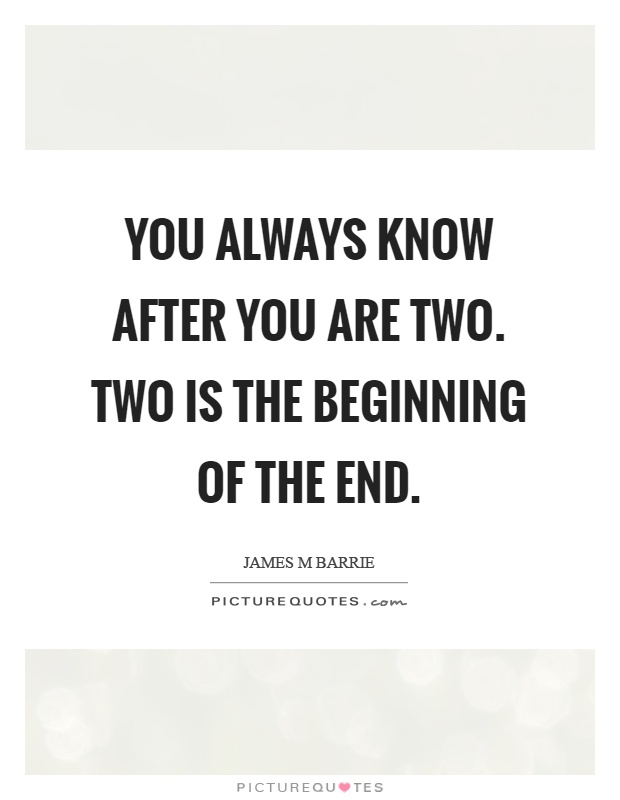 You always know after you are two. Two is the beginning of the end Picture Quote #1