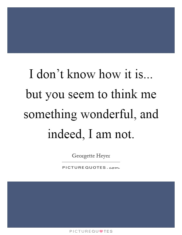 I don't know how it is... but you seem to think me something wonderful, and indeed, I am not Picture Quote #1