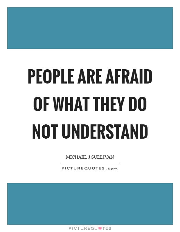 People are afraid of what they do not understand Picture Quote #1