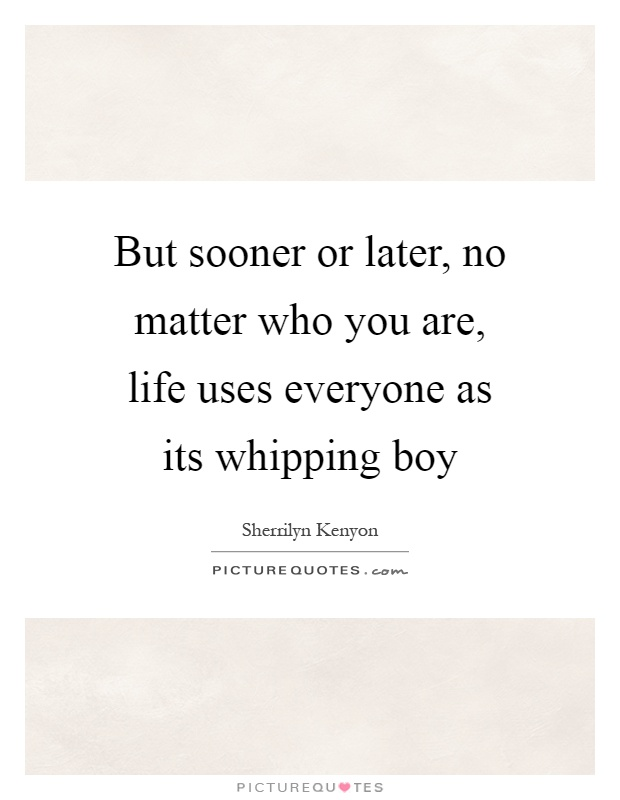 But sooner or later, no matter who you are, life uses everyone as its whipping boy Picture Quote #1