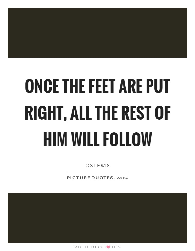 Once the feet are put right, all the rest of him will follow Picture Quote #1