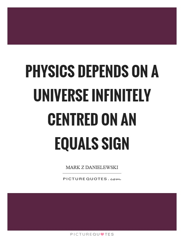 Physics depends on a universe infinitely centred on an equals sign Picture Quote #1
