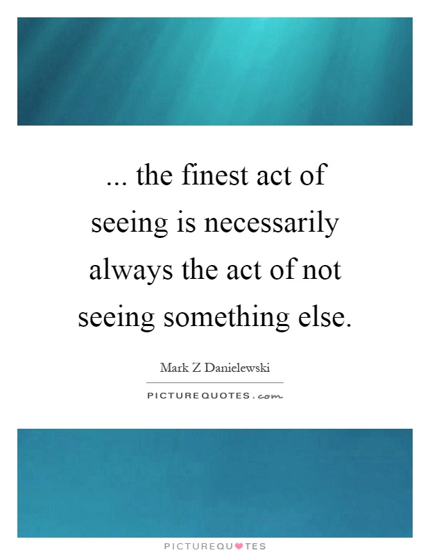 ... the finest act of seeing is necessarily always the act of not seeing something else Picture Quote #1