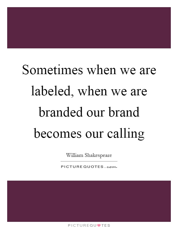 Sometimes when we are labeled, when we are branded our brand becomes our calling Picture Quote #1