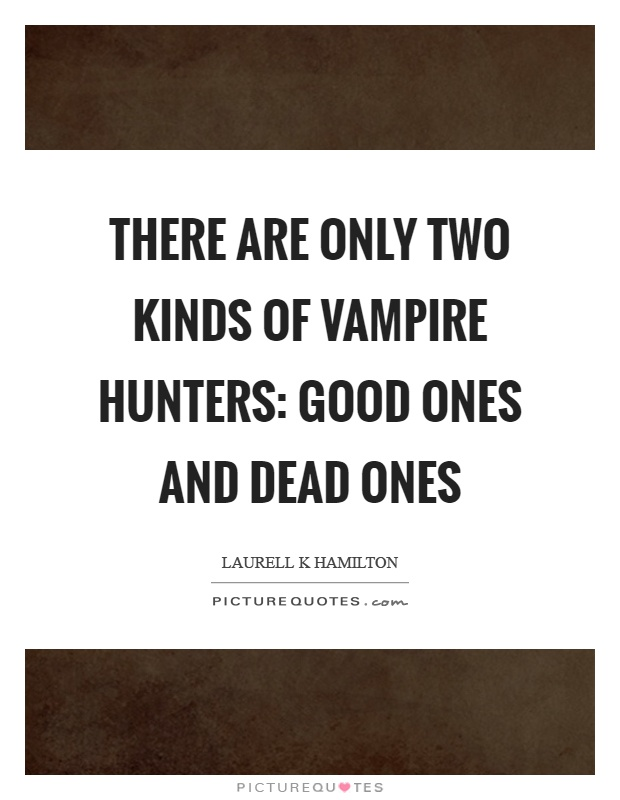 There are only two kinds of vampire hunters: good ones and dead ones Picture Quote #1