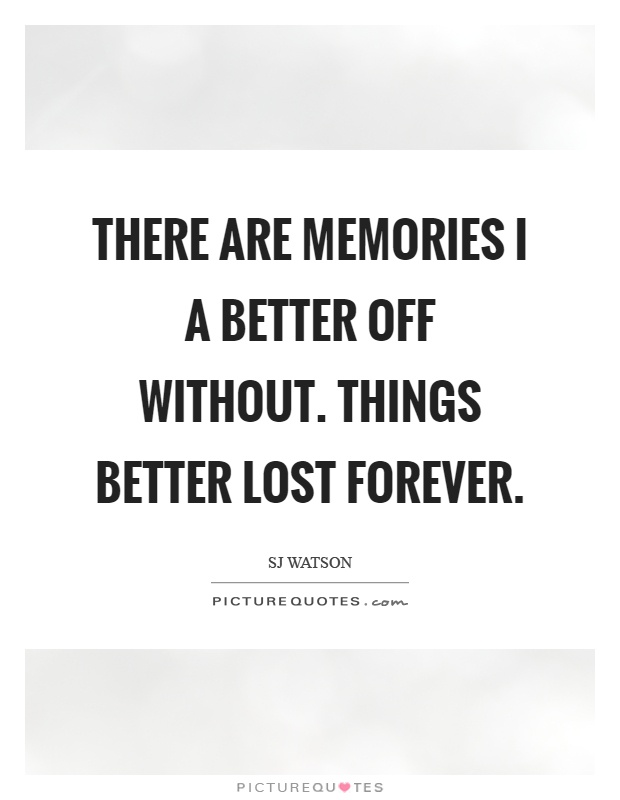 There are memories I a better off without. Things better lost forever Picture Quote #1