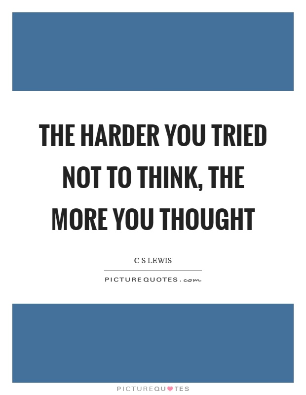The harder you tried not to think, the more you thought Picture Quote #1