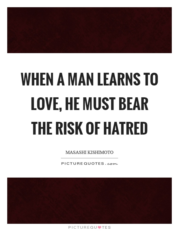 When a man learns to love, he must bear the risk of hatred Picture Quote #1