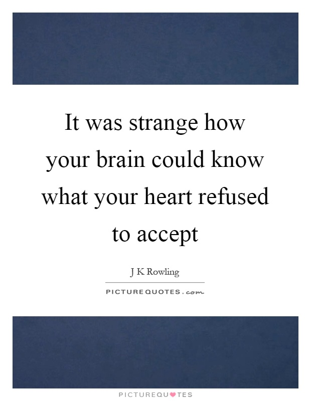It was strange how your brain could know what your heart refused to accept Picture Quote #1