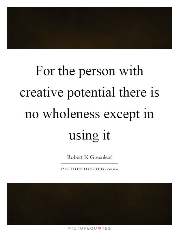 For the person with creative potential there is no wholeness except in using it Picture Quote #1