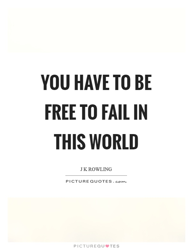 You have to be free to fail in this world Picture Quote #1