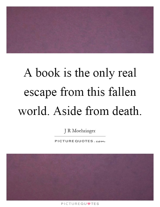 A book is the only real escape from this fallen world. Aside from death Picture Quote #1