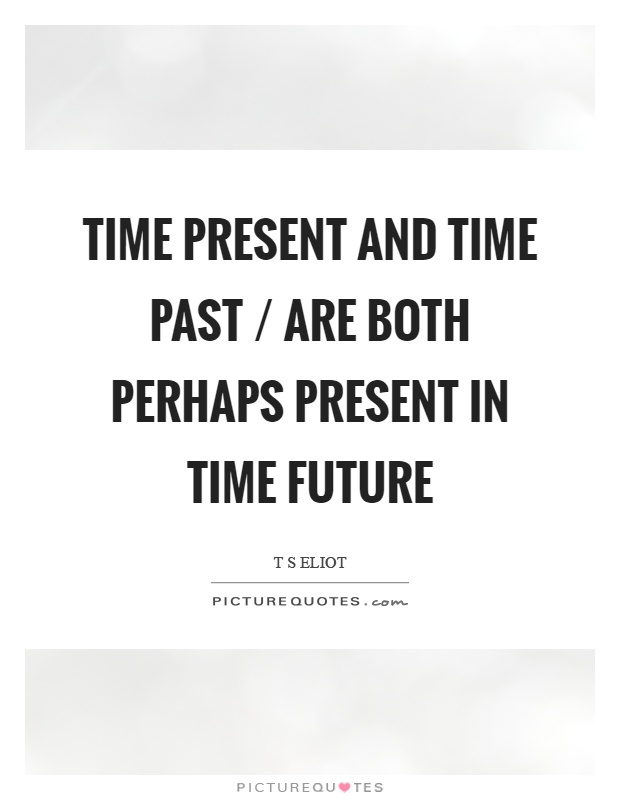 Time present and time past / are both perhaps present in time future Picture Quote #1