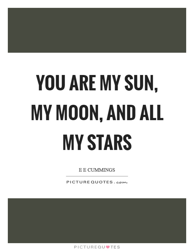 You are my sun, my moon, and all my stars Picture Quote #1