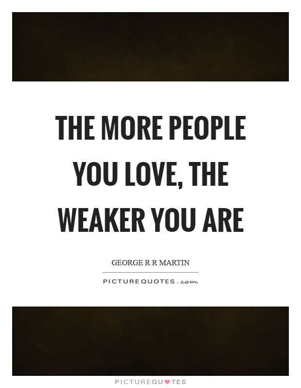 The more people you love, the weaker you are Picture Quote #1