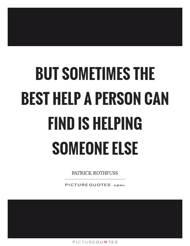 But sometimes the best help a person can find is helping someone else Picture Quote #1