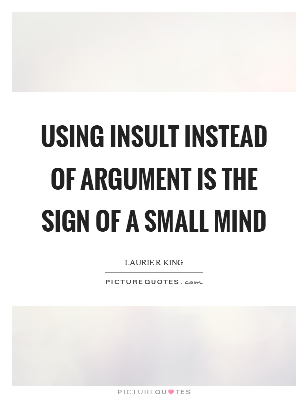 Using insult instead of argument is the sign of a small mind Picture Quote #1